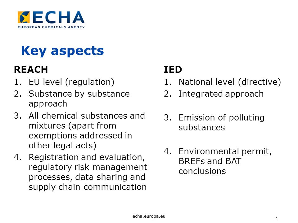 7 Key aspects REACH 1.EU level (regulation) 2.Substance by substance approach 3.All chemical substances and mixtures (apart from exemptions addressed in other legal acts) 4.Registration and evaluation, regulatory risk management processes, data sharing and supply chain communication IED 1.National level (directive) 2.Integrated approach 3.Emission of polluting substances 4.Environmental permit, BREFs and BAT conclusions