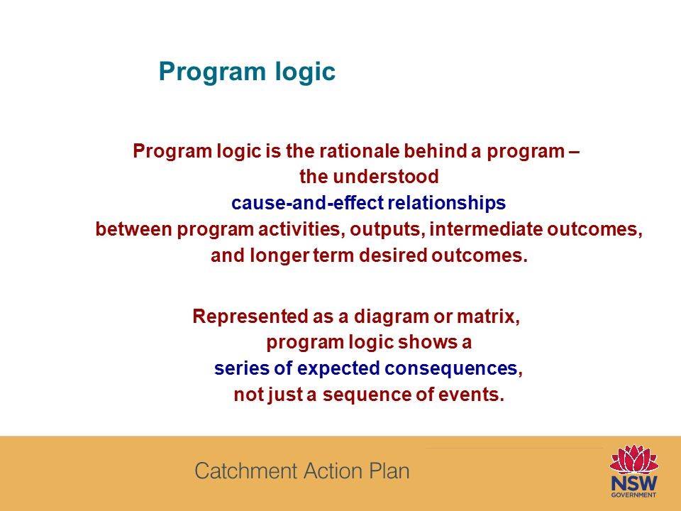 Program logic Program logic is the rationale behind a program – the understood cause-and-effect relationships between program activities, outputs, intermediate outcomes, and longer term desired outcomes.