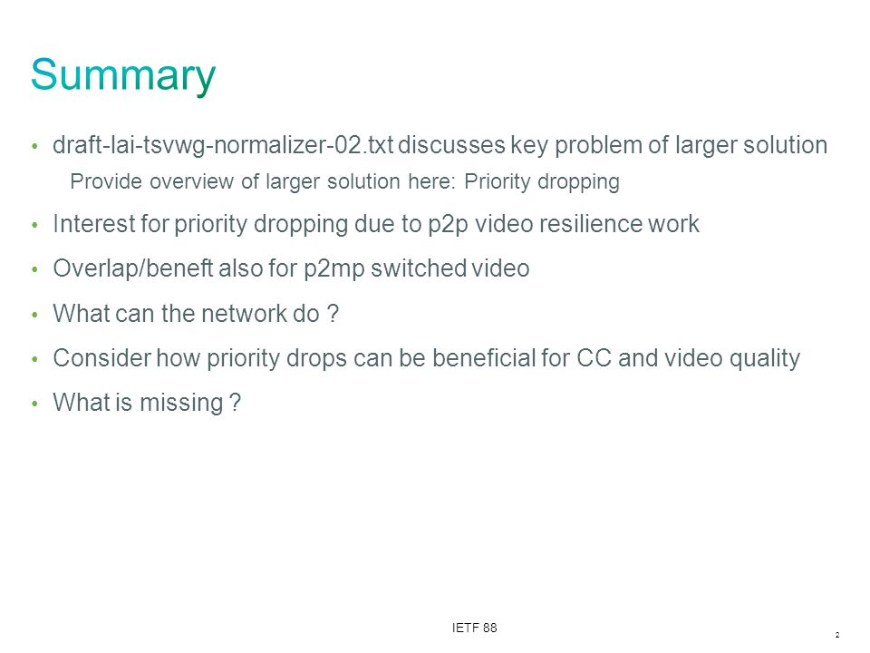 2 IETF 88 draft-lai-tsvwg-normalizer-02.txt discusses key problem of larger solution Provide overview of larger solution here: Priority dropping Interest for priority dropping due to p2p video resilience work Overlap/beneft also for p2mp switched video What can the network do .
