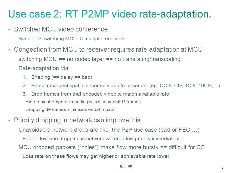 4 IETF 88 Switched MCU video conference: Sender -> switching MCU -> multiple receivers Congestion from MCU to receiver requires rate-adaptation at MCU switching MCU == no codec layer == no transrating/transcoding.