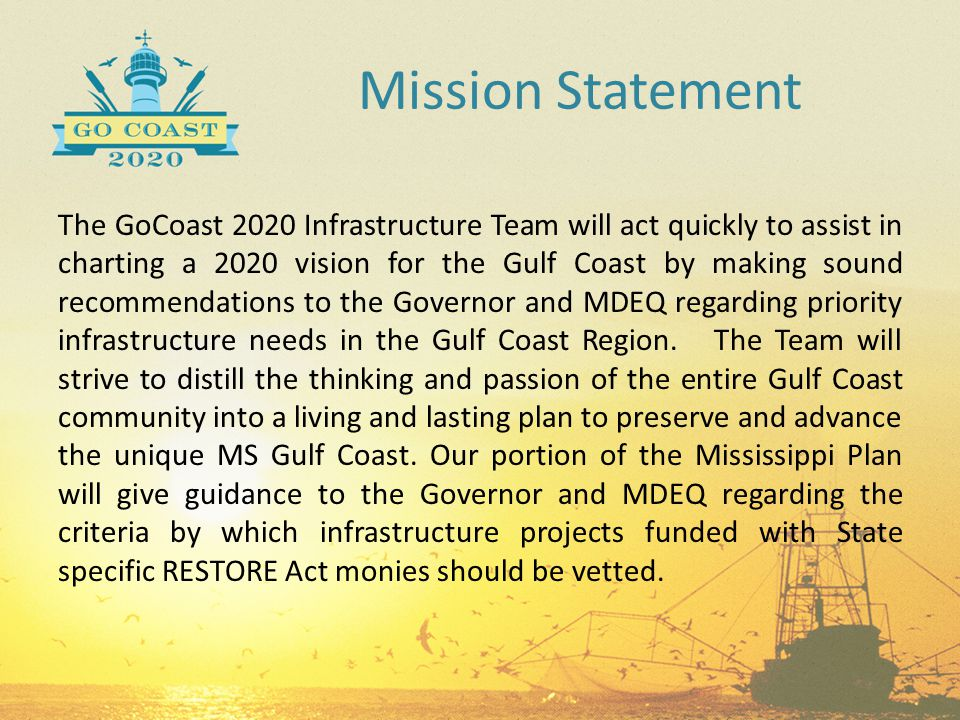 Mission Statement The GoCoast 2020 Infrastructure Team will act quickly to assist in charting a 2020 vision for the Gulf Coast by making sound recomme