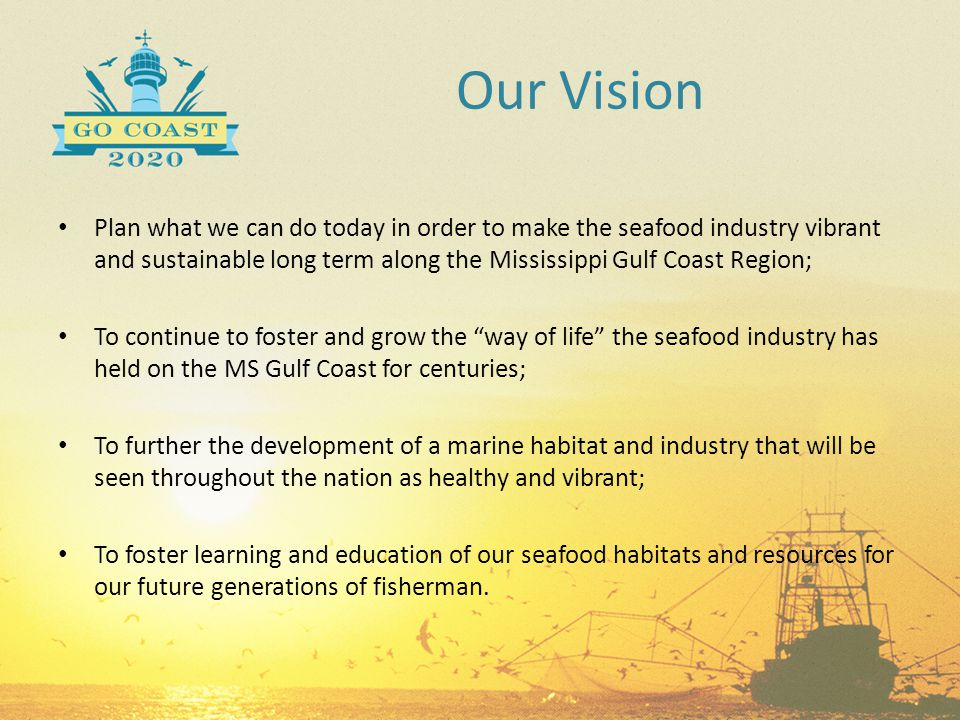 Our Vision Plan what we can do today in order to make the seafood industry vibrant and sustainable long term along the Mississippi Gulf Coast Region;