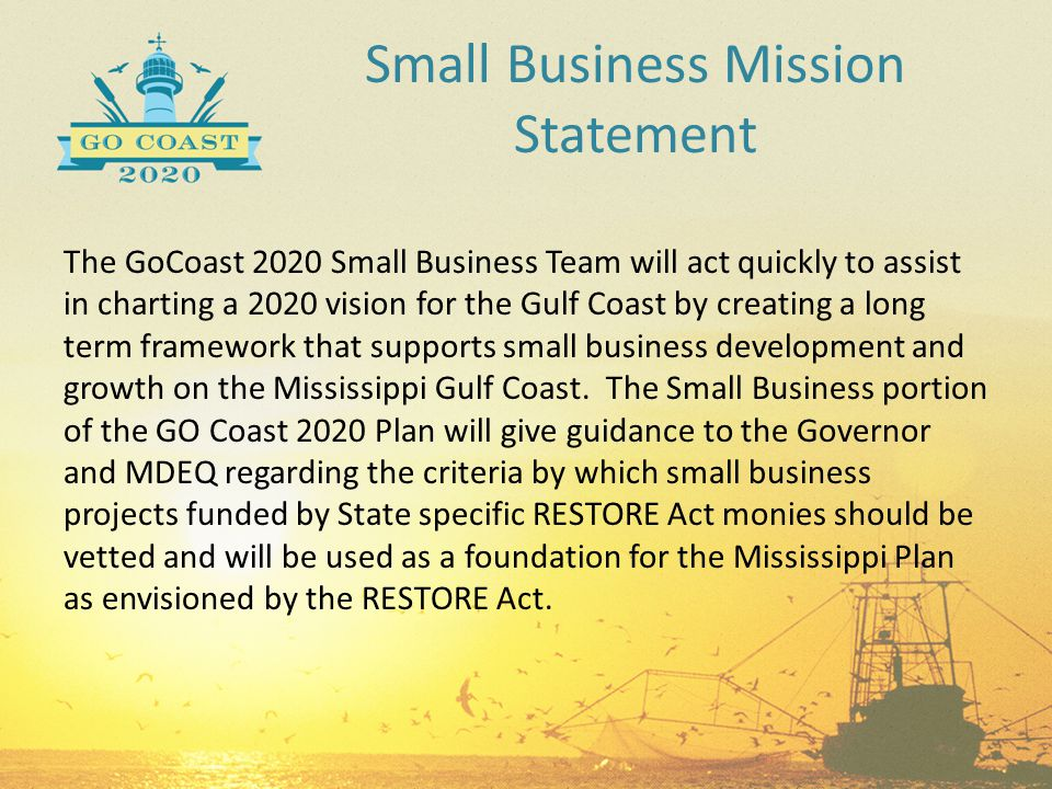 Small Business Mission Statement The GoCoast 2020 Small Business Team will act quickly to assist in charting a 2020 vision for the Gulf Coast by creat