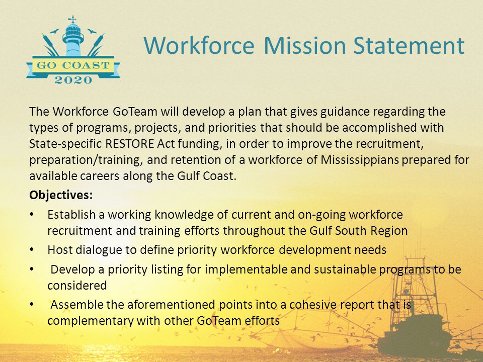 Workforce Mission Statement The Workforce GoTeam will develop a plan that gives guidance regarding the types of programs, projects, and priorities tha