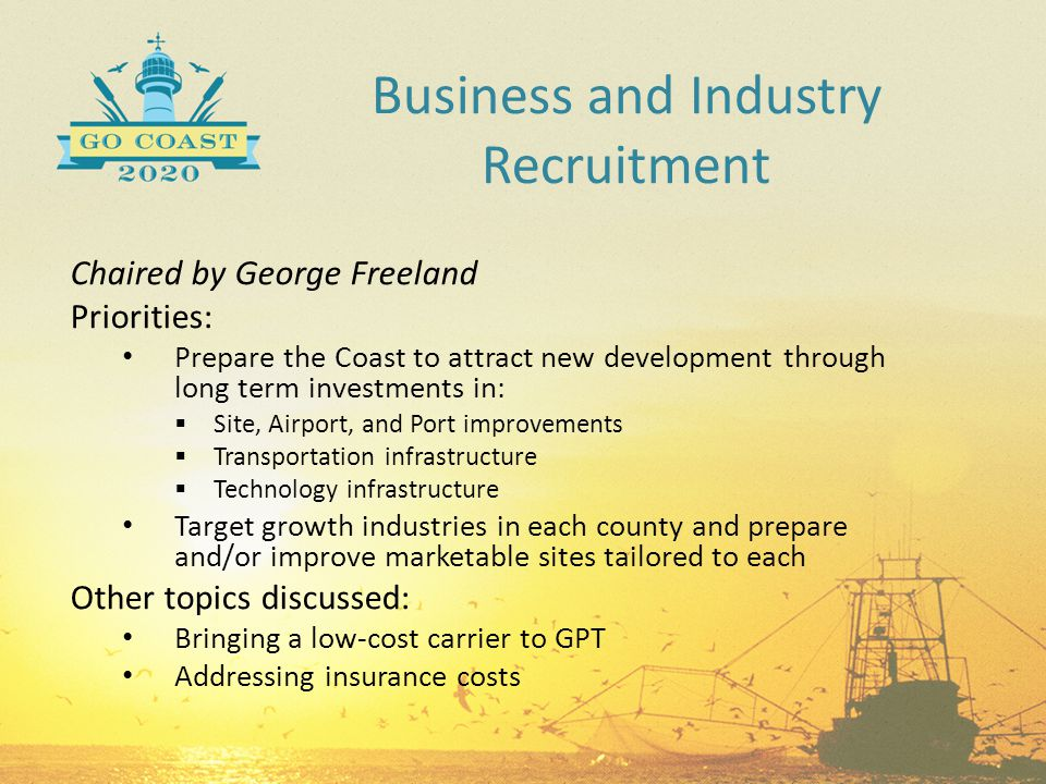 Business and Industry Recruitment Chaired by George Freeland Priorities: Prepare the Coast to attract new development through long term investments in