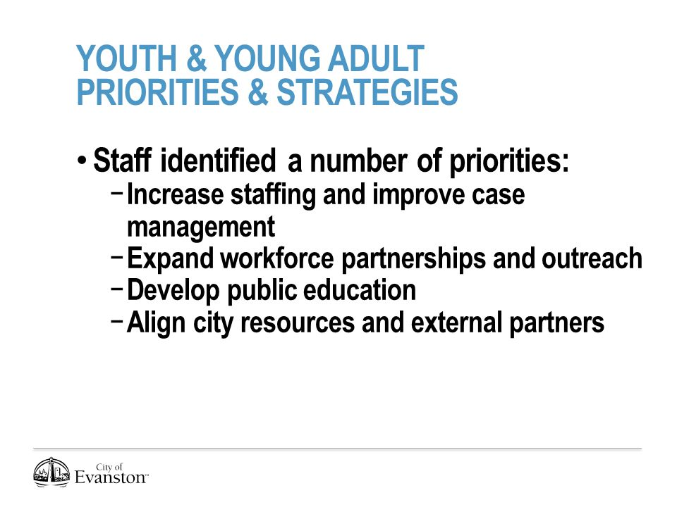 YOUTH & YOUNG ADULT PRIORITIES & STRATEGIES Staff identified a number of priorities: − Increase staffing and improve case management − Expand workforce partnerships and outreach − Develop public education − Align city resources and external partners