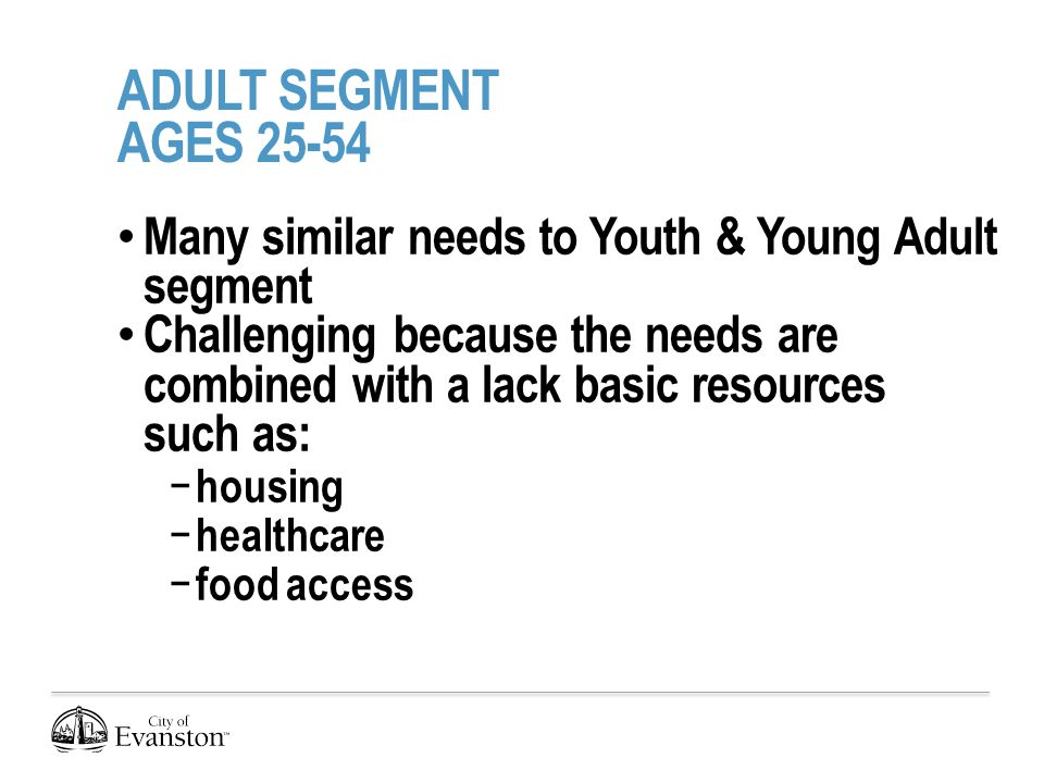 ADULT SEGMENT AGES 25-54 Many similar needs to Youth & Young Adult segment Challenging because the needs are combined with a lack basic resources such as: − housing − healthcare − food access