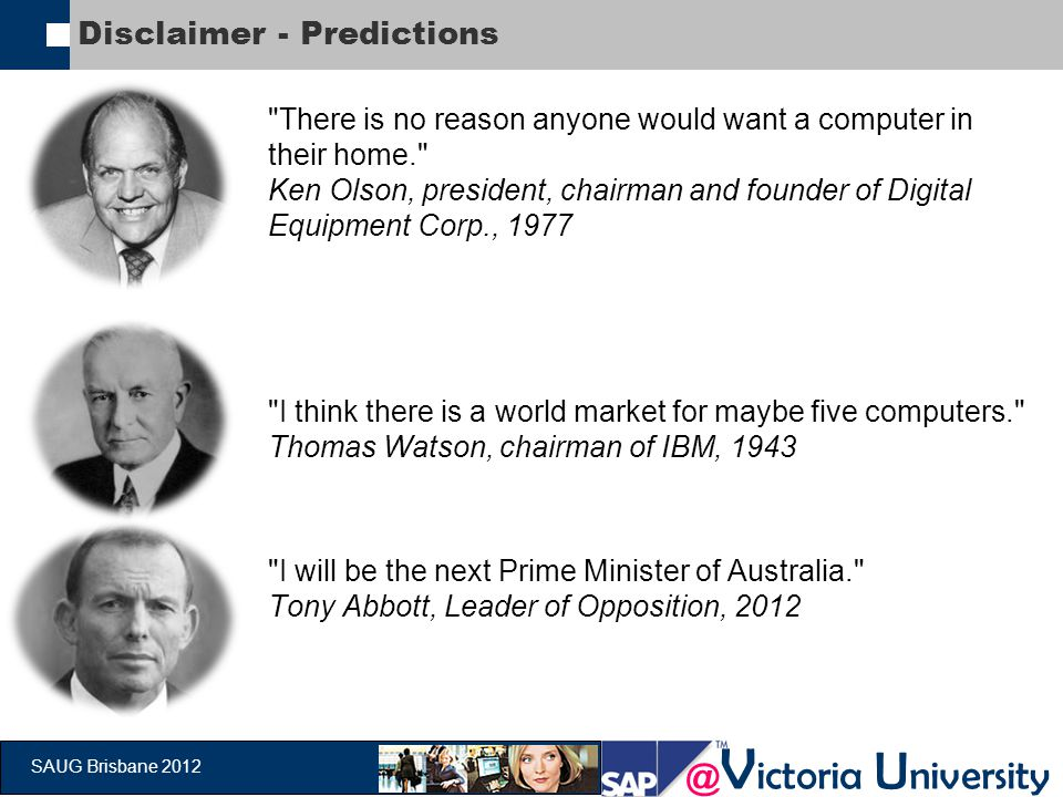 @ V ictoria U niversity SAUG Brisbane 2012 Disclaimer - Predictions There is no reason anyone would want a computer in their home. Ken Olson, president, chairman and founder of Digital Equipment Corp., 1977 I think there is a world market for maybe five computers. Thomas Watson, chairman of IBM, 1943 I will be the next Prime Minister of Australia. Tony Abbott, Leader of Opposition, 2012