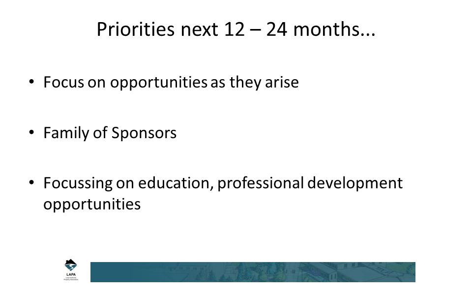 Focus on opportunities as they arise Family of Sponsors Focussing on education, professional development opportunities Priorities next 12 – 24 months...