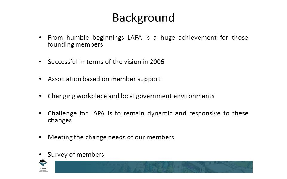 Background From humble beginnings LAPA is a huge achievement for those founding members Successful in terms of the vision in 2006 Association based on member support Changing workplace and local government environments Challenge for LAPA is to remain dynamic and responsive to these changes Meeting the change needs of our members Survey of members