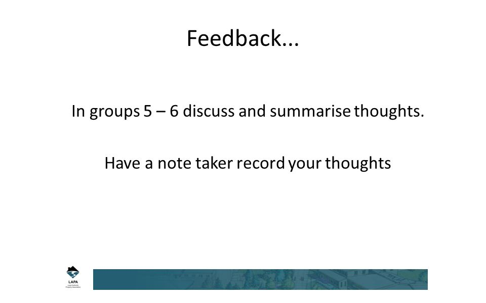 Feedback... In groups 5 – 6 discuss and summarise thoughts. Have a note taker record your thoughts