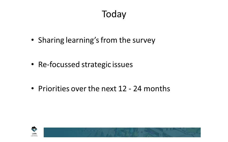 Today Sharing learning's from the survey Re-focussed strategic issues Priorities over the next 12 - 24 months