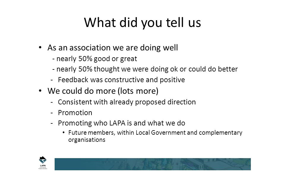 What did you tell us As an association we are doing well - nearly 50% good or great - nearly 50% thought we were doing ok or could do better -Feedback was constructive and positive We could do more (lots more) -Consistent with already proposed direction -Promotion -Promoting who LAPA is and what we do Future members, within Local Government and complementary organisations