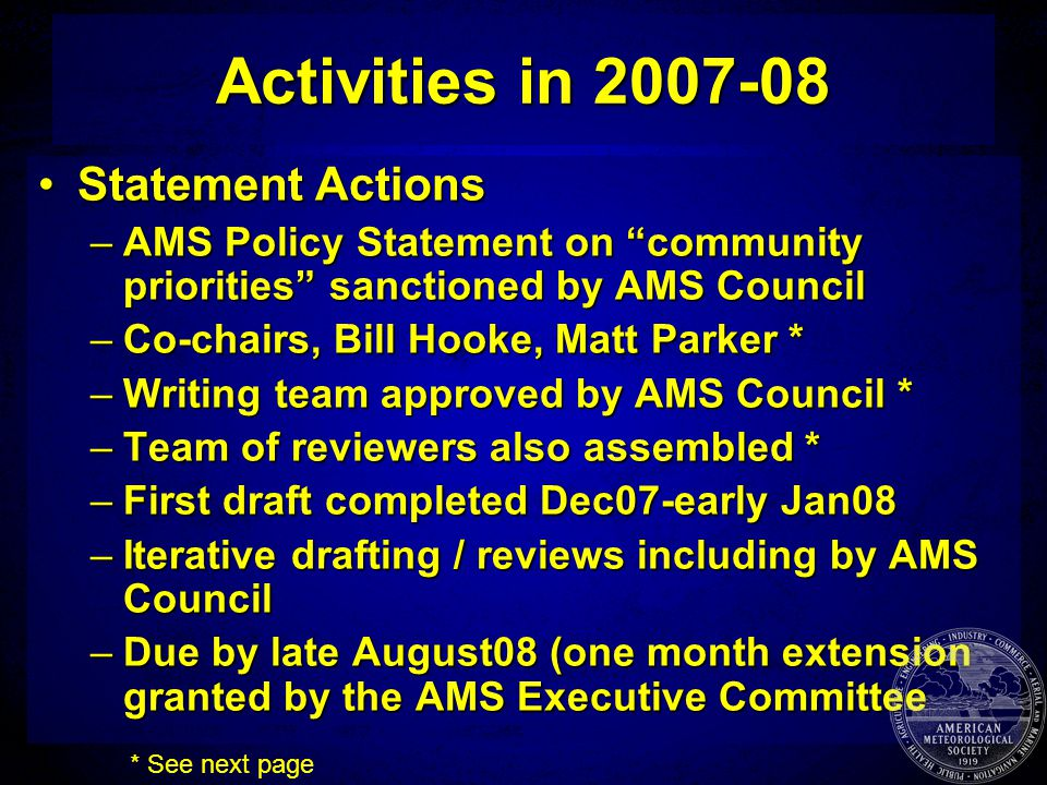 Activities in 2007-08 Statement ActionsStatement Actions –AMS Policy Statement on community priorities sanctioned by AMS Council –Co-chairs, Bill Hooke, Matt Parker * –Writing team approved by AMS Council * –Team of reviewers also assembled * –First draft completed Dec07-early Jan08 –Iterative drafting / reviews including by AMS Council –Due by late August08 (one month extension granted by the AMS Executive Committee * See next page