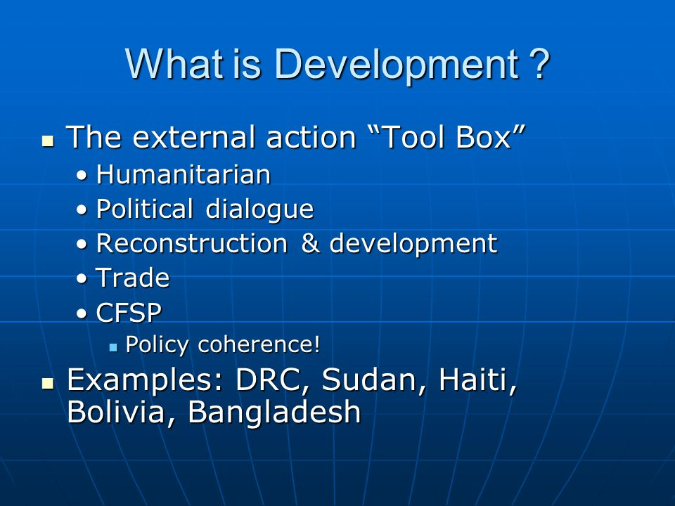 "What is Development ? The external action ""Tool Box"" The external action ""Tool Box"" HumanitarianHumanitarian Political dialoguePolitical dialogue Reco"