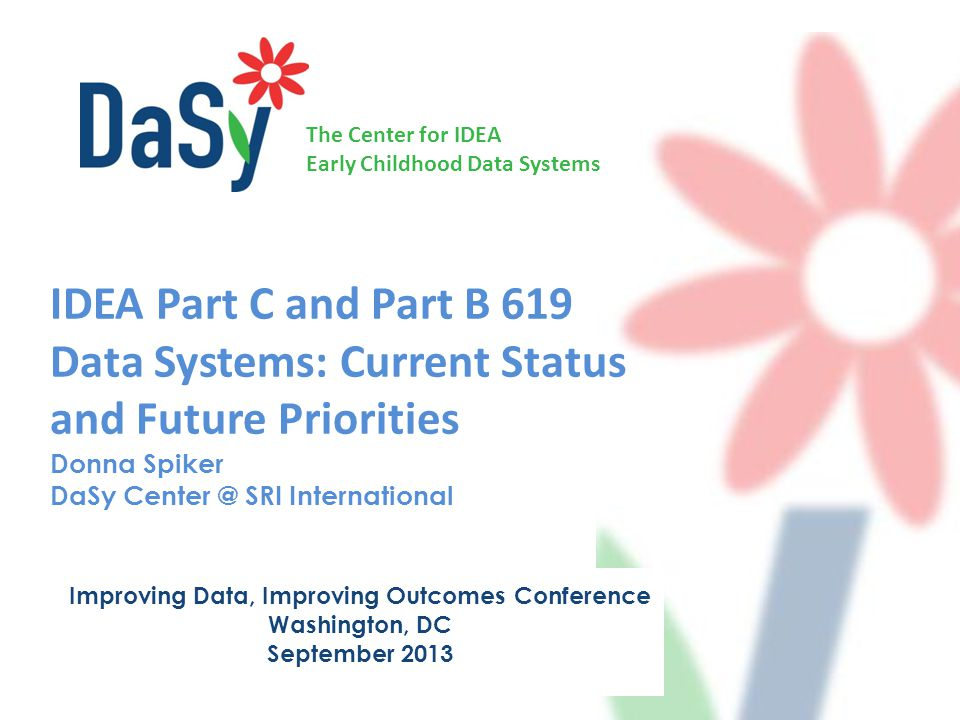 The Center for IDEA Early Childhood Data Systems IDEA Part C and Part B 619 Data Systems: Current Status and Future Priorities Donna Spiker DaSy Center @ SRI International Improving Data, Improving Outcomes Conference Washington, DC September 2013