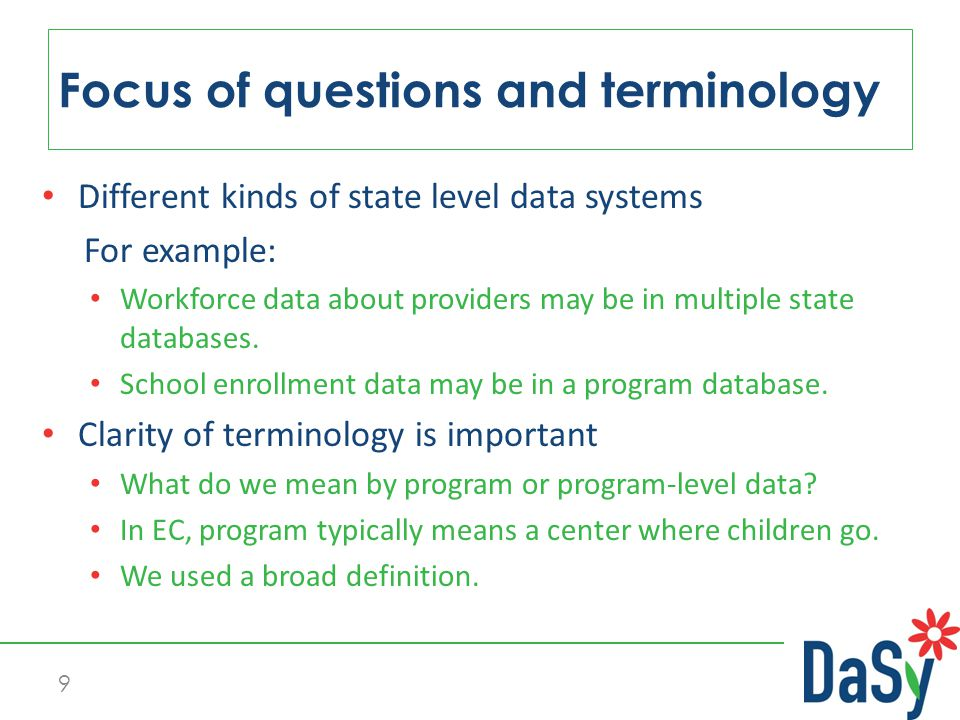 9 Focus of questions and terminology Different kinds of state level data systems For example: Workforce data about providers may be in multiple state databases.