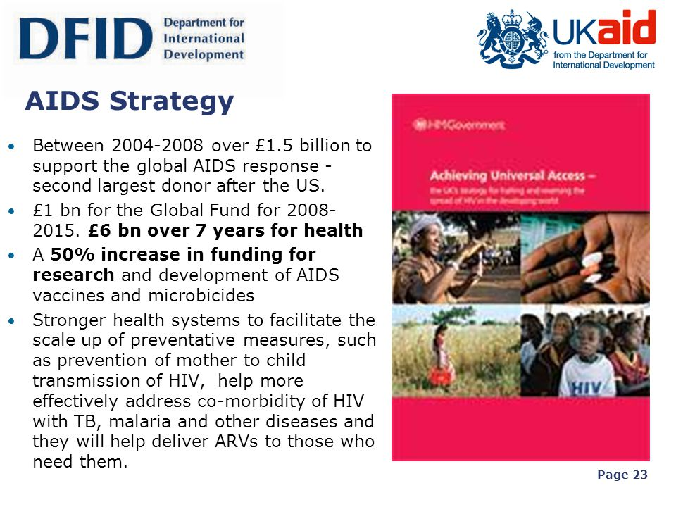 Page 23 AIDS Strategy Between 2004-2008 over £1.5 billion to support the global AIDS response - second largest donor after the US. £1 bn for the Globa