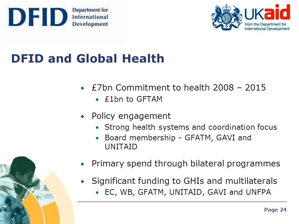 Page 24 DFID and Global Health £7bn Commitment to health 2008 – 2015 £1bn to GFTAM Policy engagement Strong health systems and coordination focus Boar