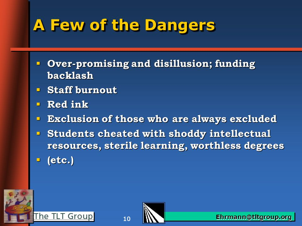 Ehrmann@tltgroup.org 10 A Few of the Dangers  Over-promising and disillusion; funding backlash  Staff burnout  Red ink  Exclusion of those who are always excluded  Students cheated with shoddy intellectual resources, sterile learning, worthless degrees  (etc.)