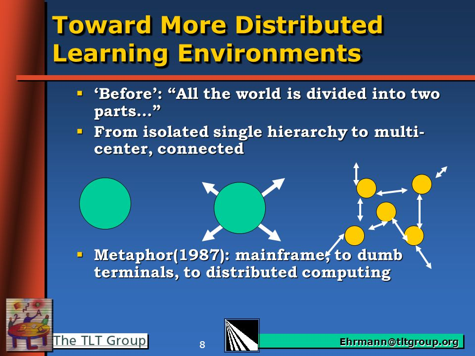 Ehrmann@tltgroup.org 8 Toward More Distributed Learning Environments  'Before': All the world is divided into two parts…  From isolated single hierarchy to multi- center, connected  Metaphor(1987): mainframe, to dumb terminals, to distributed computing