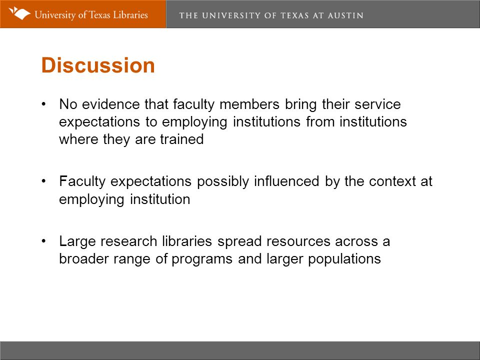 Discussion No evidence that faculty members bring their service expectations to employing institutions from institutions where they are trained Faculty expectations possibly influenced by the context at employing institution Large research libraries spread resources across a broader range of programs and larger populations
