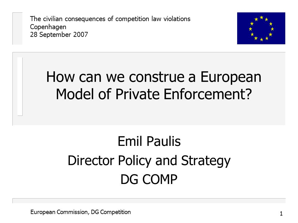 The civilian consequences of competition law violations Copenhagen 28 September 2007 1 European Commission, DG Competition How can we construe a European Model of Private Enforcement.