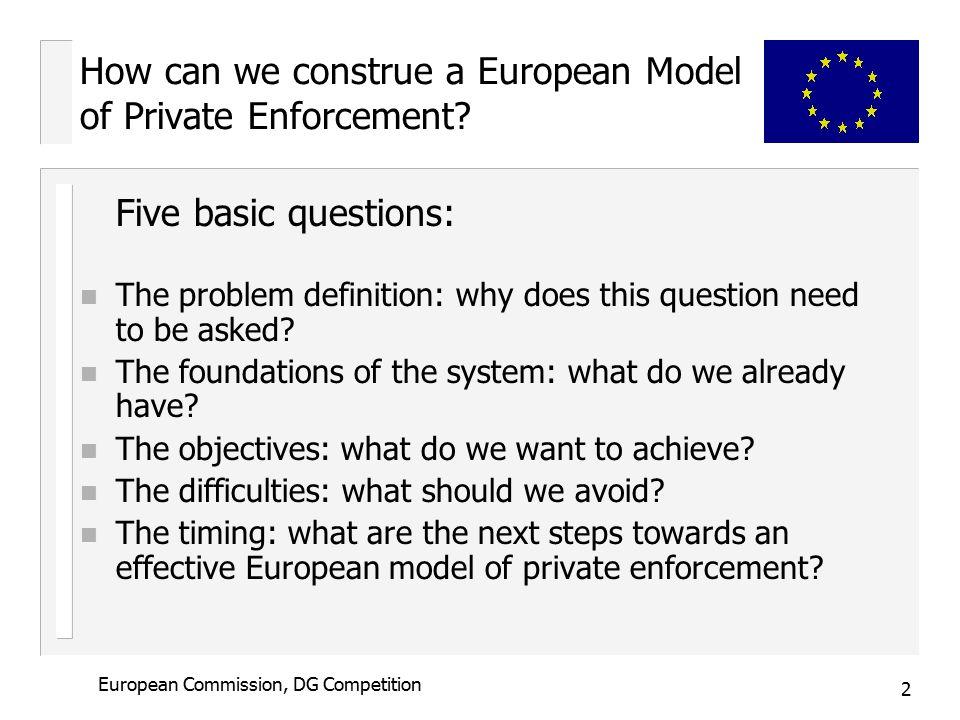 3 European Commission, DG Competition How can we construe a European Model of Private Enforcement.