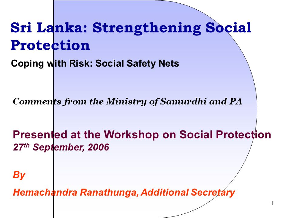 1 Sri Lanka: Strengthening Social Protection Presented at the Workshop on Social Protection 27 th September, 2006 By Hemachandra Ranathunga, Additional Secretary Coping with Risk: Social Safety Nets Comments from the Ministry of Samurdhi and PA