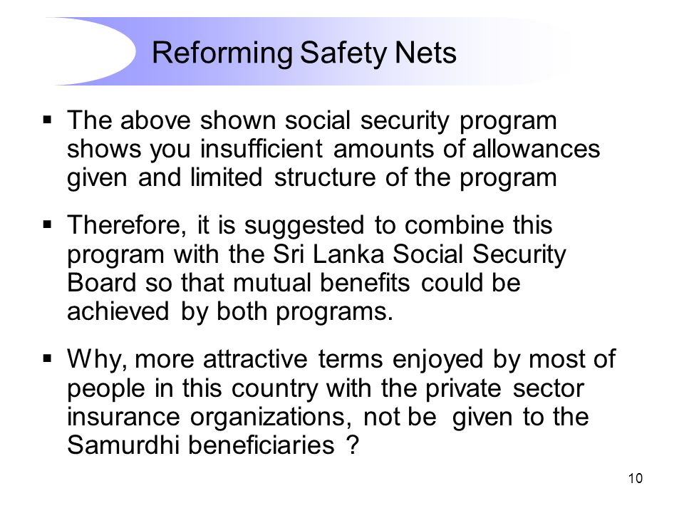 10  The above shown social security program shows you insufficient amounts of allowances given and limited structure of the program  Therefore, it is suggested to combine this program with the Sri Lanka Social Security Board so that mutual benefits could be achieved by both programs.