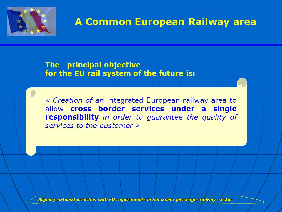« Creation of an integrated European railway area to allow cross border services under a single responsibility in order to guarantee the quality of services to the customer » Aligning national priorities with EU requirements in Romanian passenger railway sector The principal objective for the EU rail system of the future is: A Common European Railway area