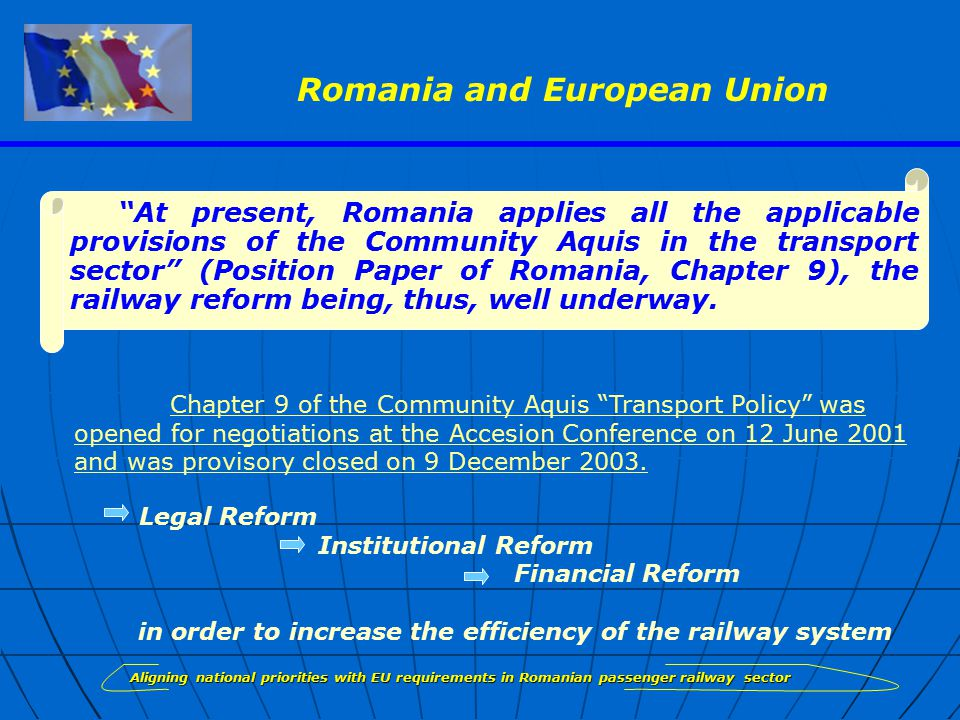 Aligning national priorities with EU requirements in Romanian passenger railway sector At present, Romania applies all the applicable provisions of the Community Aquis in the transport sector (Position Paper of Romania, Chapter 9), the railway reform being, thus, well underway.