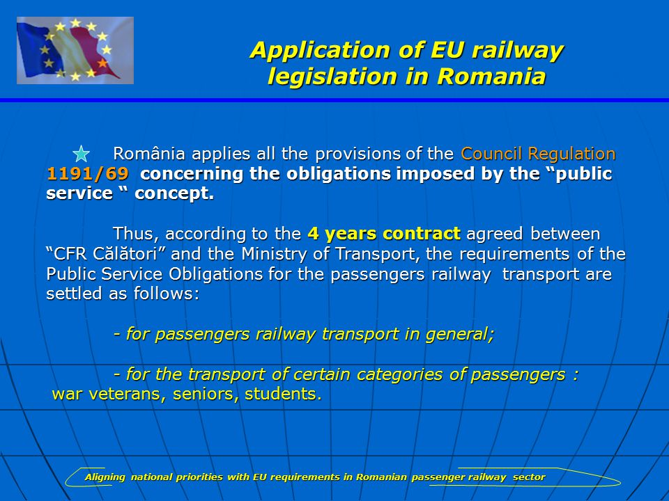 Application of EU railway legislation in Romania România applies all the provisions of the Council Regulation 1191/69 concerning the obligations imposed by the public service concept.