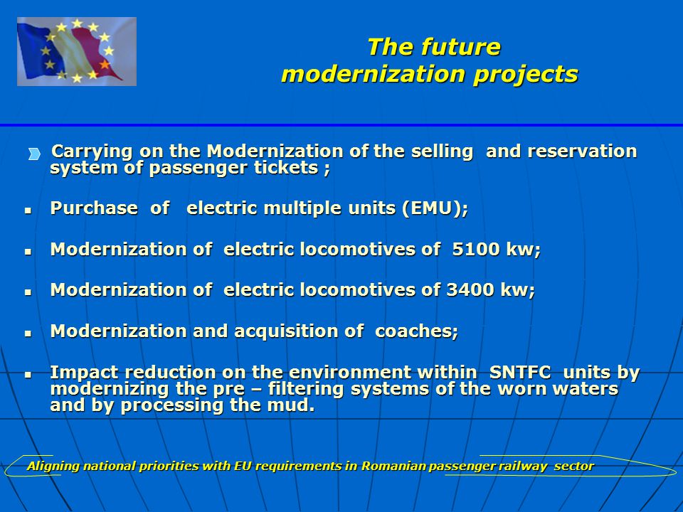 Carrying on the Modernization of the selling and reservation system of passenger tickets ; Purchase of electric multiple units (EMU); Purchase of electric multiple units (EMU); Modernization of electric locomotives of 5100 kw; Modernization of electric locomotives of 5100 kw; Modernization of electric locomotives of 3400 kw; Modernization of electric locomotives of 3400 kw; Modernization and acquisition of coaches; Modernization and acquisition of coaches; Impact reduction on the environment within SNTFC units by modernizing the pre – filtering systems of the worn waters and by processing the mud.