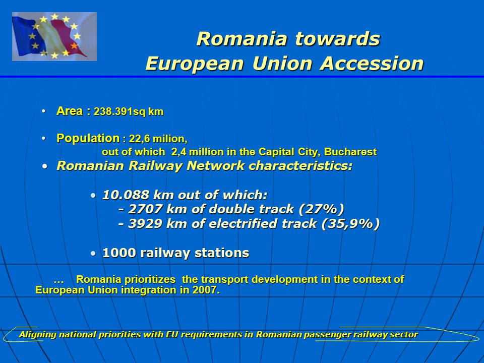 Romania towards European Union Accession Romania towards European Union Accession Area : 238.391sq kmArea : 238.391sq km Population : 22,6 milion,Population : 22,6 milion, out of which 2,4 million in the Capital City, Bucharest out of which 2,4 million in the Capital City, Bucharest Romanian Railway Network characteristics:Romanian Railway Network characteristics: 10.088 km out of which:10.088 km out of which: - 2707 km of double track (27%) - 2707 km of double track (27%) - 3929 km of electrified track (35,9%) - 3929 km of electrified track (35,9%) 1000 railway stations1000 railway stations … Romania prioritizes the transport development in the context of European Union integration in 2007.