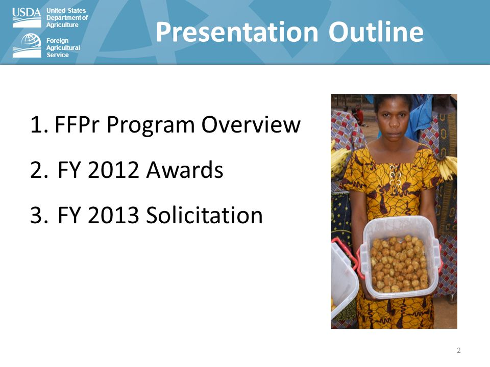 United States Department of Agriculture Foreign Agricultural Service 1.FFPr Program Overview 2.FY 2012 Awards 3.FY 2013 Solicitation Presentation Outl