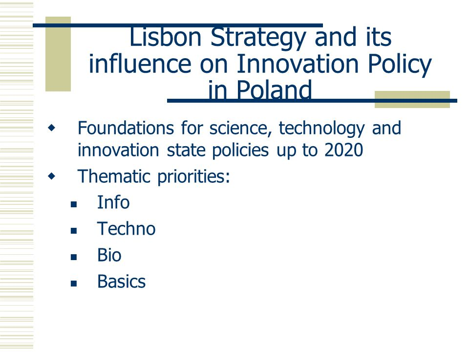 Lisbon Strategy and its influence on Innovation Policy in Poland  Foundations for science, technology and innovation state policies up to 2020  Thematic priorities: Info Techno Bio Basics