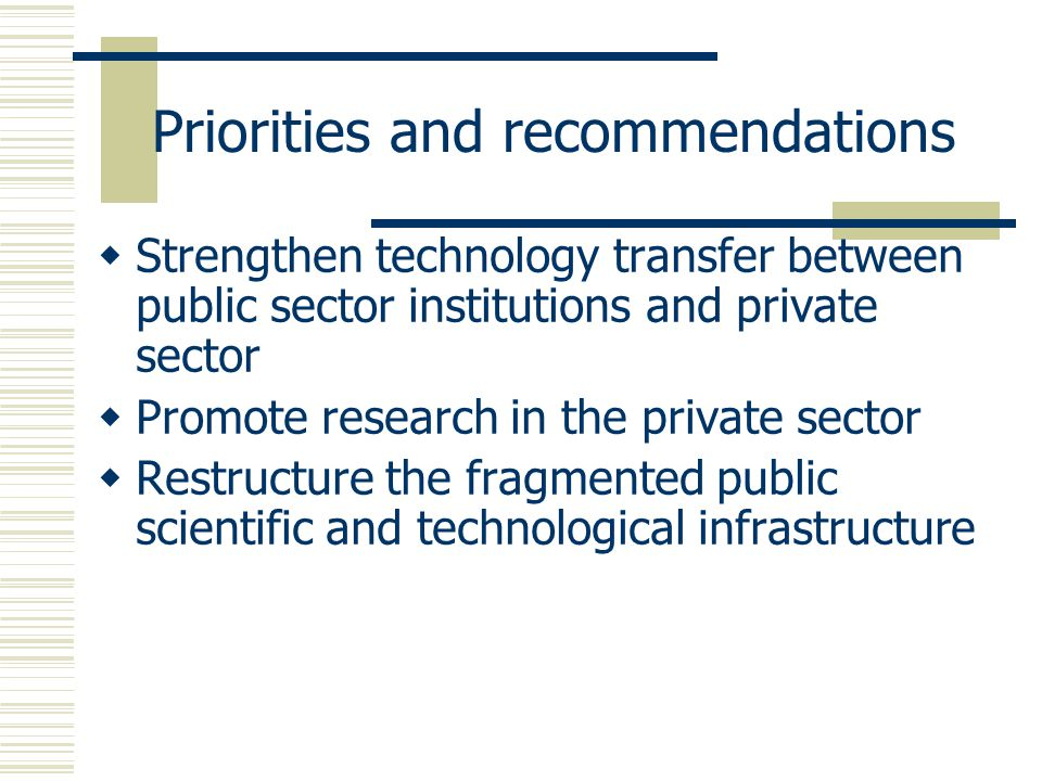 Priorities and recommendations  Strengthen technology transfer between public sector institutions and private sector  Promote research in the private sector  Restructure the fragmented public scientific and technological infrastructure