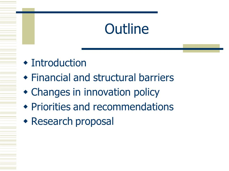 Outline  Introduction  Financial and structural barriers  Changes in innovation policy  Priorities and recommendations  Research proposal