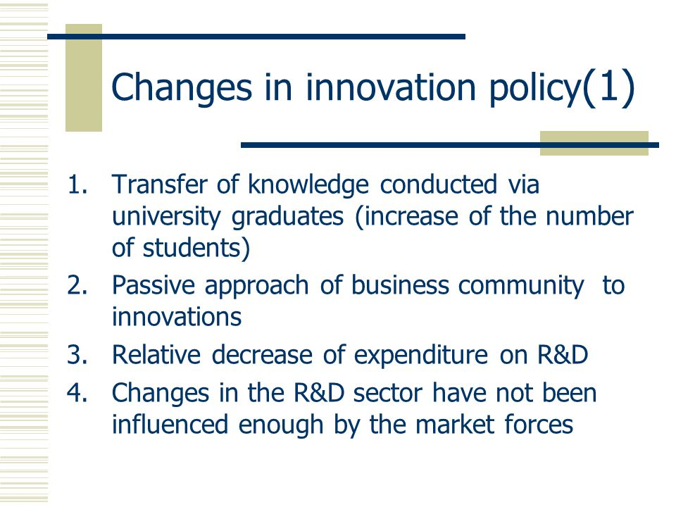 Changes in innovation policy (1) 1.Transfer of knowledge conducted via university graduates (increase of the number of students) 2.Passive approach of business community to innovations 3.Relative decrease of expenditure on R&D 4.Changes in the R&D sector have not been influenced enough by the market forces