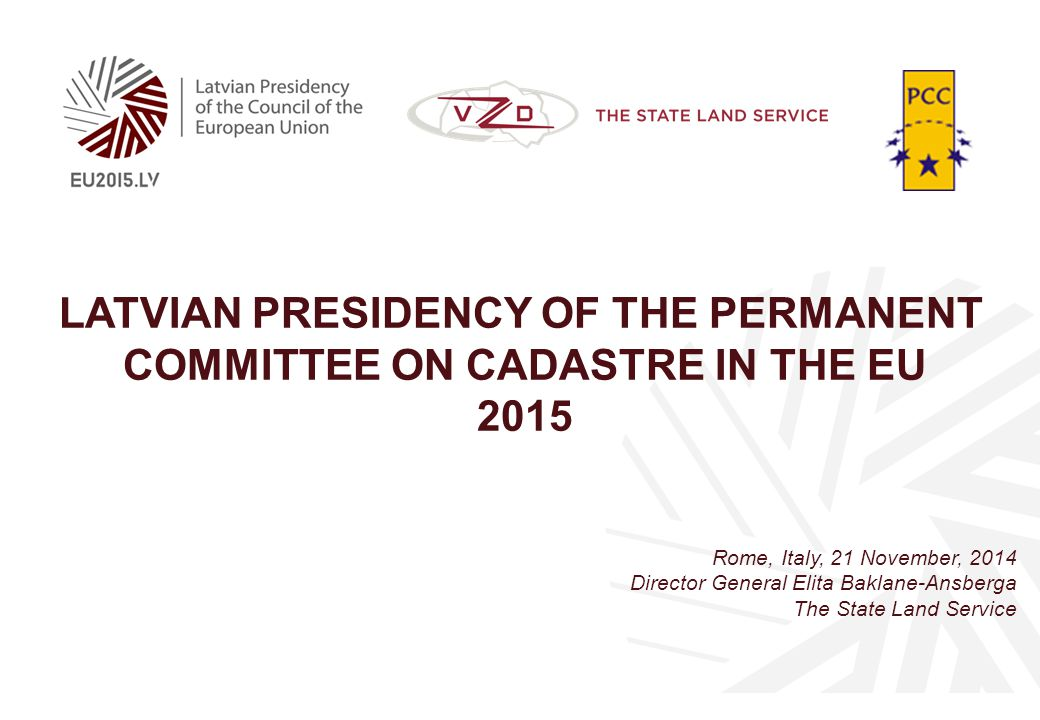LATVIAN PRESIDENCY OF THE PERMANENT COMMITTEE ON CADASTRE IN THE EU 2015 Rome, Italy, 21 November, 2014 Director General Elita Baklane-Ansberga The State Land Service