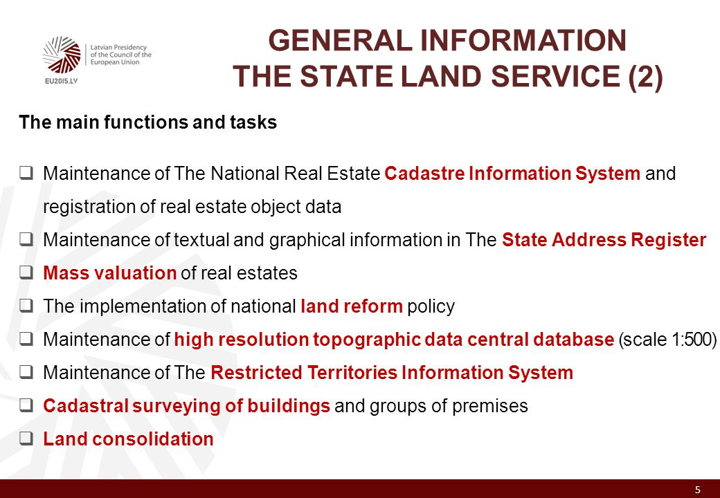 5 GENERAL INFORMATION THE STATE LAND SERVICE (2) The main functions and tasks  Maintenance of The National Real Estate Cadastre Information System and registration of real estate object data  Maintenance of textual and graphical information in The State Address Register  Mass valuation of real estates  The implementation of national land reform policy  Maintenance of high resolution topographic data central database (scale 1:500)  Maintenance of The Restricted Territories Information System  Cadastral surveying of buildings and groups of premises  Land consolidation