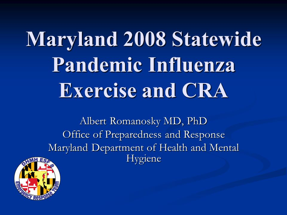 Maryland 2008 Statewide Pandemic Influenza Exercise and CRA Albert Romanosky MD, PhD Office of Preparedness and Response Maryland Department of Health and Mental Hygiene