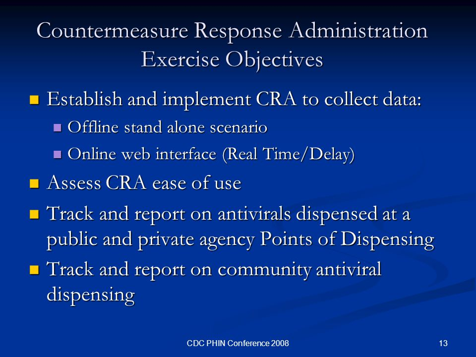 13CDC PHIN Conference 2008 Countermeasure Response Administration Exercise Objectives Establish and implement CRA to collect data: Establish and implement CRA to collect data: Offline stand alone scenario Offline stand alone scenario Online web interface (Real Time/Delay) Online web interface (Real Time/Delay) Assess CRA ease of use Assess CRA ease of use Track and report on antivirals dispensed at a public and private agency Points of Dispensing Track and report on antivirals dispensed at a public and private agency Points of Dispensing Track and report on community antiviral dispensing Track and report on community antiviral dispensing
