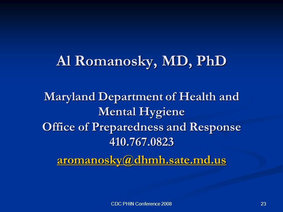 23CDC PHIN Conference 2008 Al Romanosky, MD, PhD Maryland Department of Health and Mental Hygiene Office of Preparedness and Response 410.767.0823 aromanosky@dhmh.sate.md.us aromanosky@dhmh.sate.md.us