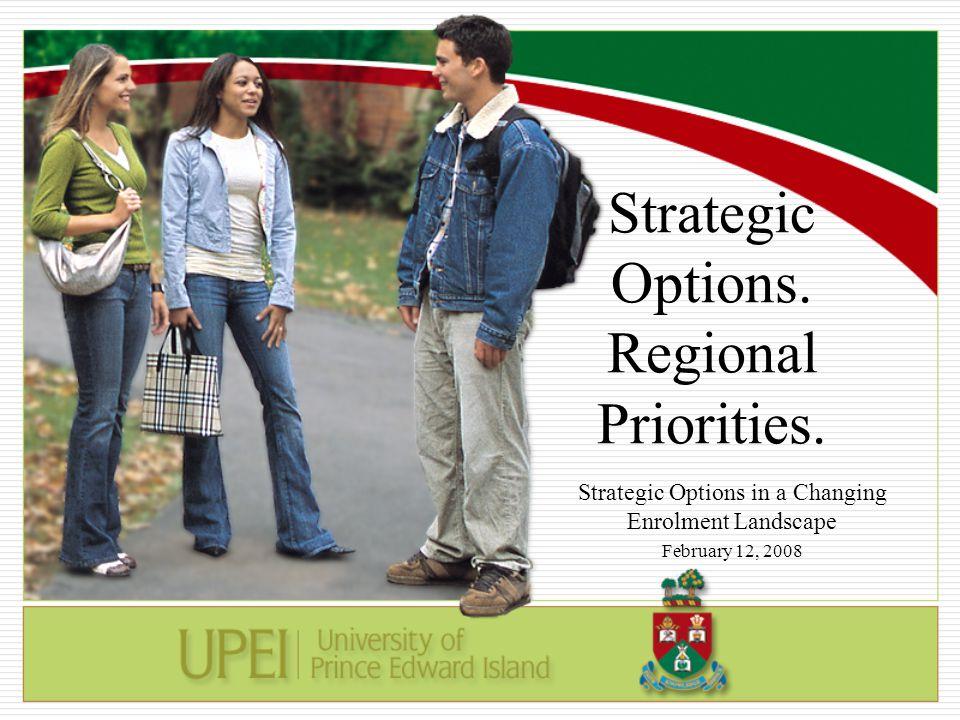 Strategic Options. Regional Priorities. Strategic Options in a Changing Enrolment Landscape February 12, 2008