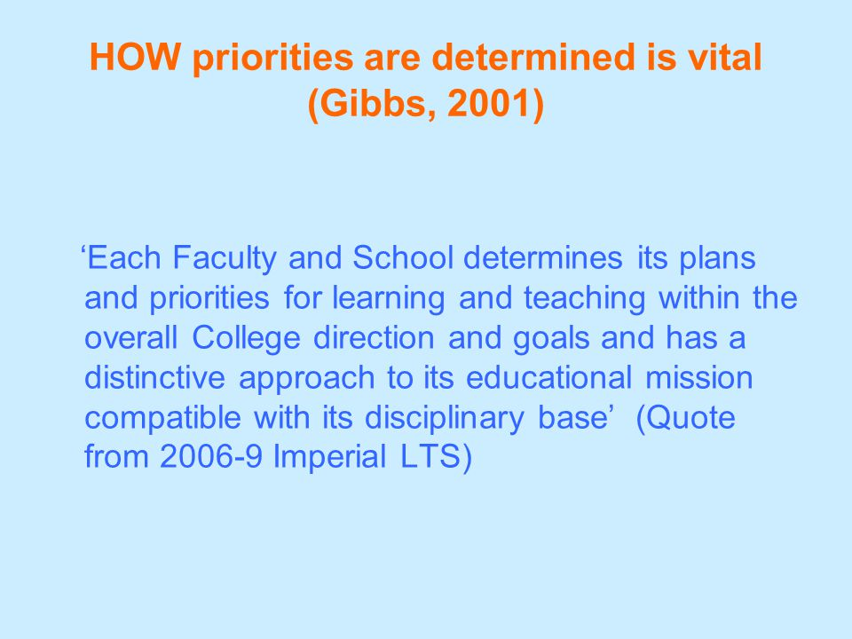 HOW priorities are determined is vital (Gibbs, 2001) 'Each Faculty and School determines its plans and priorities for learning and teaching within the overall College direction and goals and has a distinctive approach to its educational mission compatible with its disciplinary base' (Quote from 2006-9 Imperial LTS)
