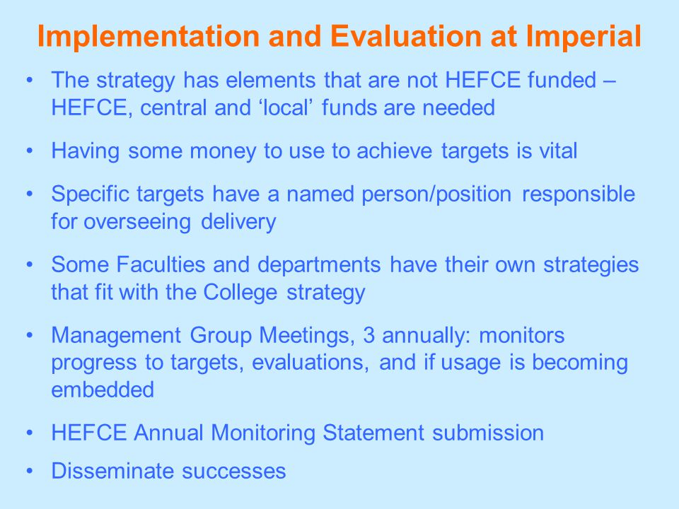 Implementation and Evaluation at Imperial The strategy has elements that are not HEFCE funded – HEFCE, central and 'local' funds are needed Having some money to use to achieve targets is vital Specific targets have a named person/position responsible for overseeing delivery Some Faculties and departments have their own strategies that fit with the College strategy Management Group Meetings, 3 annually: monitors progress to targets, evaluations, and if usage is becoming embedded HEFCE Annual Monitoring Statement submission Disseminate successes