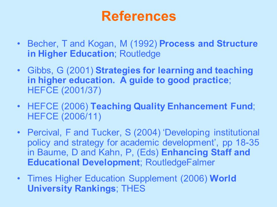References Becher, T and Kogan, M (1992) Process and Structure in Higher Education; Routledge Gibbs, G (2001) Strategies for learning and teaching in higher education.