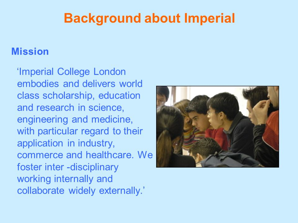 Background about Imperial Mission 'Imperial College London embodies and delivers world class scholarship, education and research in science, engineering and medicine, with particular regard to their application in industry, commerce and healthcare.